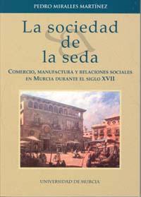 Sociedad de la seda, la: comercio, manufactura y relaciones sociales en murcia durante el siglo xvii
